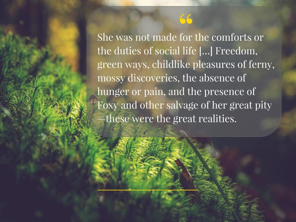 """She was not made for the comforts or the duties of social life […] Freedom, green ways, childlike pleasures of ferny, mossy discoveries, the absence of hunger or pain, and the presence of Foxy and other salvage of her great pity -- these were the great realities."""